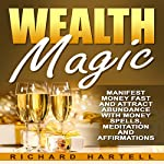 Wealth Magic: Manifest Money Fast and Attract Abundance with Money Spells, Meditation and Affirmations | Richard Hartell