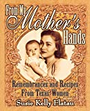 From My Mother's Hands: Remembrances and Recipes from Texas Women (Texas Women's Memories and Recipes)