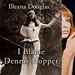 I Blame Dennis Hopper: And Other Stories from a Life Lived in and out of the Movies | Illeana Douglas