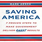 Saving America: Seven Proven Steps to Making Government Deliver Great Results | Mark Aesch