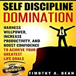Self Discipline Domination: Harness Willpower, Increase Productivity, and Boost Confidence to Achieve Your Greatest Life Goals | Timothy A. Bean