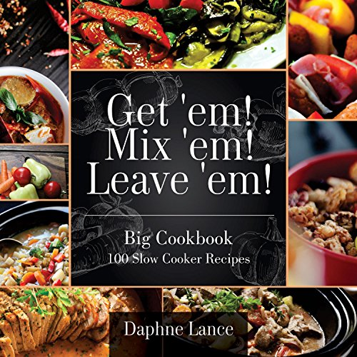 100 Slow Cooker Recipes: Get 'em! Mix 'em! Lose 'em! (Slow Cooker Recipes, Crockpot Recipes): Big Slow Cooker Recipes Cookbook - The 100 Slow Cooker Recipes by Daphne Lance