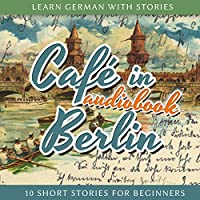 Learn German With Stories: Café in Berlin ? 10 Short Stories for Beginners (       UNABRIDGED) by André Klein Narrated by André Klein