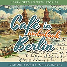 Learn German With Stories: Café in Berlin ? 10 Short Stories for Beginners Audiobook by André Klein Narrated by André Klein
