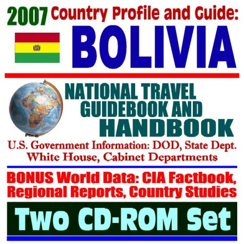 2007 Country Profile and Guide to Bolivia - National Travel Guidebook and Handbook - Doing Business, Economic Reports, USAID, Agriculture (Two CD-ROM Set)