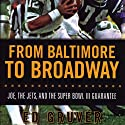 From Baltimore to Broadway: Joe, the Jets, and the Super Bowl III Guarantee Audiobook by Ed Gruver Narrated by Brian Troxell