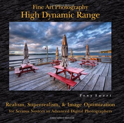 Fine Art Photography High Dynamic Range: Realism, Superrealism, and Image Optimization for Serious Novices to Advanced Di