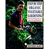 Step by Step Organic Vegetable Gardening: The Gardening Classic Revised and Updated ~ Shepherd Ogden
