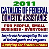 2011 Catalog of Federal Domestic Assistance and Federal Grants: Government Assistance for People and Small Business: Grants, Loans, Aid, Applications, New Programs, FOIA Records, Foundations (CD-ROM)