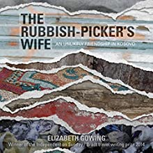 The Rubbish-Picker's Wife: An Unlikely Friendship in Kosovo Audiobook by Elizabeth Gowing Narrated by Elizabeth Gowing