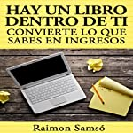 Hay un libro dentro de ti [There Is a Book Inside You]: convierte lo que sabes en ingresos (Spanish Edition) | Raimon Samso