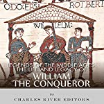 Legends of the Middle Ages: The Life and Legacy of William the Conqueror | Charles River Editors