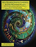 Ken Wilber, Joseph Campbell, & The Meaning of Life: How Two Great Men Collaborate to Give Us the Ultimate Heros Journey of Personal Growth & Human Development (The Human Odyssey Series)