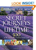 Secret Journeys of a Lifetime: 500 of the World s Best Hidden Travel Gems (National Geographic)