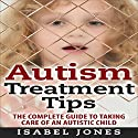 Autism Treatment Tips: The Complete Guide to Taking Care of an Autistic Child Audiobook by Isabel Jones Narrated by Sangita Chauhan