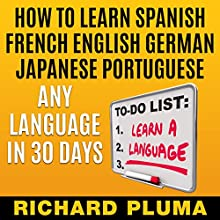 How to Learn Spanish, French, English, German, Japanese, Portuguese - Any Language in 30 Days (       UNABRIDGED) by Richard Pluma Narrated by Claudia R. Barrett