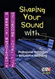 Shaping Your Sound with Microphones Mixers & Multitrack Recording
