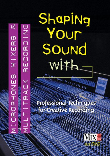 Shaping Your Sound With Microphones, Mixers & Multitrack Recording