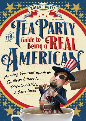 Tea Party Guide To Being A Real American: Arming Yourself Against Godless Liberals, Dirty Socialists, And Sexy Ideas