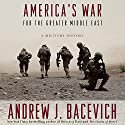 America's War for the Greater Middle East: A Military History Hörbuch von Andrew J. Bacevich Gesprochen von: Andrew J. Bacevich, Rob Shapiro