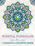 Mindful Mandalas: A Mandala Coloring Book: A Unique & Uplifting Mandalas Adult Coloring Book For Men Women Teens Children & Seniors Featuring ... Relaxation Stress Relief & Art Color Therapy)