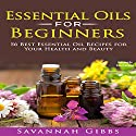 Essential Oils for Beginners: 56 Best Essential Oil Recipes for Your Health and Beauty Audiobook by Savannah Gibbs Narrated by Evie Cameron