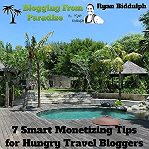 Blogging from Paradise: 7 Smart Monetizing Tips for Hungry Travel Bloggers Audiobook