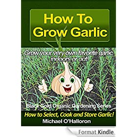 How to Grow Garlic: How to Select, Cook and Store Garlic (Organic Gardening Series Book 3) (English Edition)