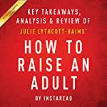 How to Raise an Adult: Break Free of the Overparenting Trap and Prepare Your Kid for Success, by Julie Lythcott-Haims: Key Takeaways, Analysis & Review |  Instaread