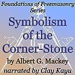 Symbolism of the Corner-Stone: Foundations of Freemasonry Series | Albert G. Mackey