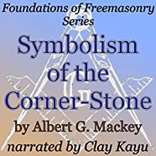 Symbolism of the Corner-Stone: Foundations of Freemasonry Series (       UNABRIDGED) by Albert G. Mackey Narrated by Clay Lomakayu