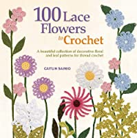100 Lace Flowers to Crochet: A Beautiful Collection of Decorative Floral and Leaf Patterns for Thread Crochet (Knit and Crochet)