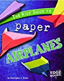The Kids Guide to Paper Airplanes (Kids Guides)