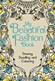 Various Authors My Beautiful Fashion Book: Drawing, Doodling and Colouring (My Book)