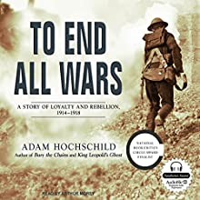 To End All Wars: A Story of Loyalty and Rebellion, 1914-1918 Audiobook by Adam Hochschild Narrated by Arthur Morey