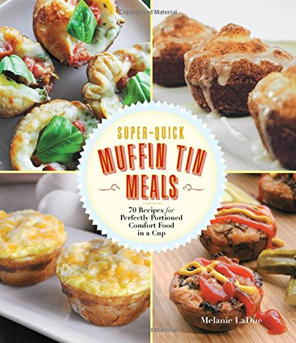 Super-Quick Muffin Tin Meals: 70 Recipes for Perfectly Portioned Comfort Food in a Cup by Melanie LaDue