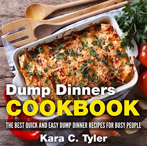 Dump Dinners Cookbook: The Best Quick and Easy Dump Dinner Recipes for Busy People by Kara Tyler