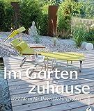 Gartengestaltung - Im Garten zuhause: 222 Ideen für Ihren Lieblingsplatz - mit kreativen Gestaltungsideen und Designideen für Ihre Wohnoase inkl. Tipps für die Gartenpflege
