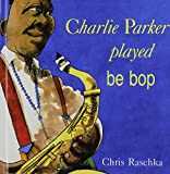 Charlie Parker Played Be Bop (1442003952) by Raschka, Christopher