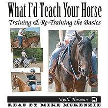 What I'd Teach Your Horse: Training & Re-Training the Basics: Horse Training How-To, Volume 8 | Livre audio Auteur(s) : Keith Hosman Narrateur(s) : Mike McKenzie