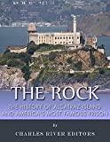 The Rock: The History of Alcatraz Island and Americas Most Famous Prison