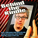 Behind the Kindle: How I Published Four Best Selling Books on Amazon, Made Money, and Only Told A Few Lies