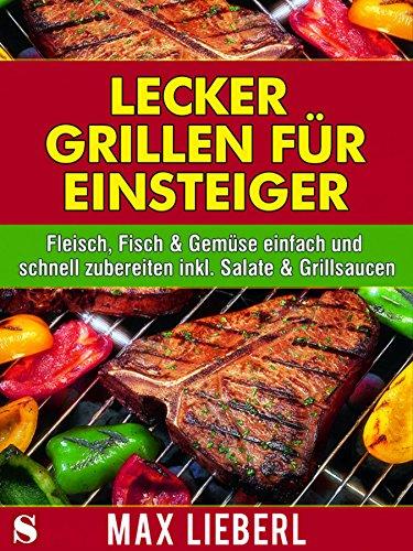 lecker-grillen-fur-einsteiger-fleisch-fisch-gemuse-einfach-und-schnell-zubereiten-inkl-salate-grills