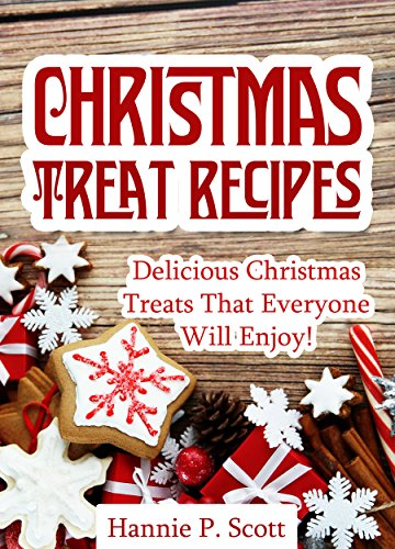 Christmas Treat Recipes: Christmas Desserts, Cookies, Cakes, and More! (Simple and Easy Christmas Recipes) by Hannie P. Scott
