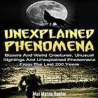 Unexplained Phenomena: Bizarre and Weird Creatures, Unusual Sightings and Unexplained Phenomena from the Last 200 Years Hörbuch von Max Mason Hunter Gesprochen von: Terence West