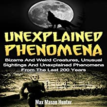Unexplained Phenomena: Bizarre and Weird Creatures, Unusual Sightings and Unexplained Phenomena from the Last 200 Years | Livre audio Auteur(s) : Max Mason Hunter Narrateur(s) : Terence West