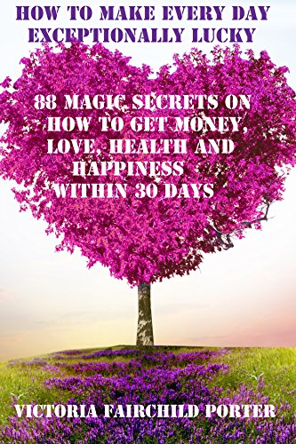 Victoria Porter - How to Make Every Day Exceptionally Lucky: 88 Magic Secrets on How to Get Money, Love, Health and Happiness in 30 Days (English Edition)