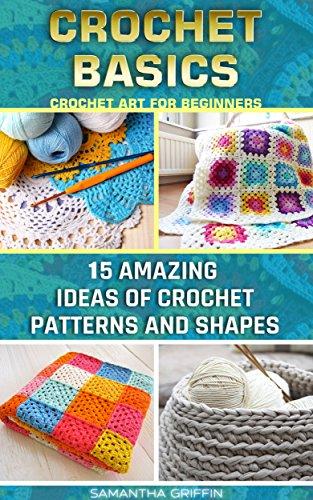 Free Kindle Book : Crochet Basics: Crochet Art For Beginners. 15 Amazing Ideas Of Crochet Patterns And Shapes: (Crochet patterns, Crochet books, Crochet for beginners, how ... to Corner, Patterns, Stitches Book 6)