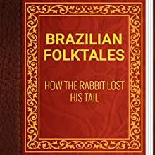 Brazilian Folktales: How the Rabbit Lost His Tail (       UNABRIDGED) by Elsie Spicer Eells Narrated by Anastasia Bertollo
