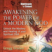 Awakening the Power of Modern God: Unlock the Mystery and Healing of Your Spiritual DNA  by Gregg Braden Narrated by Gregg Braden